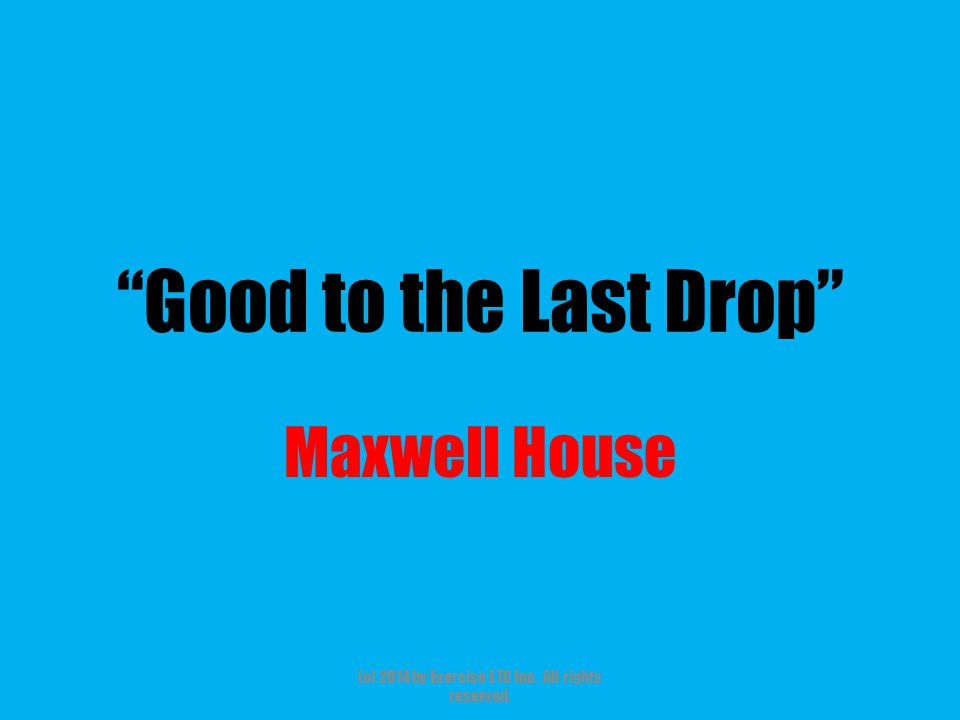 Good to the Last Drop Maxwell House (c) 2014 by Exercise ETC Inc. All rights reserved.