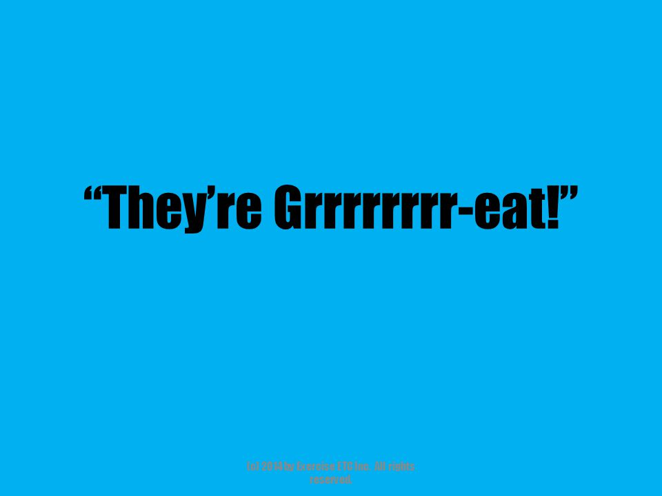 """""""They're Grrrrrrrr-eat!"""" (c) 2014 by Exercise ETC Inc. All rights reserved."""
