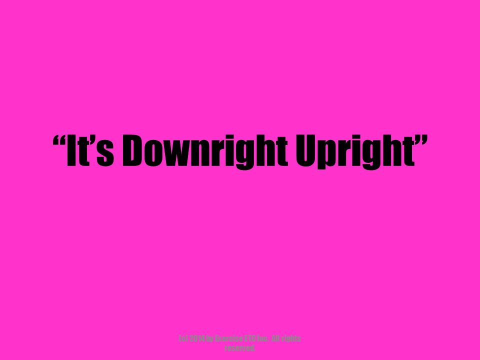 """""""It's Downright Upright"""" (c) 2014 by Exercise ETC Inc. All rights reserved."""