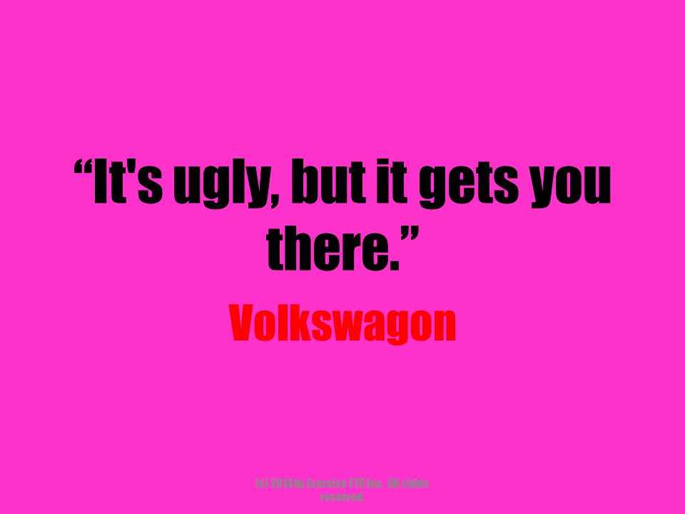 """""""It's ugly, but it gets you there."""" Volkswagon (c) 2014 by Exercise ETC Inc. All rights reserved."""