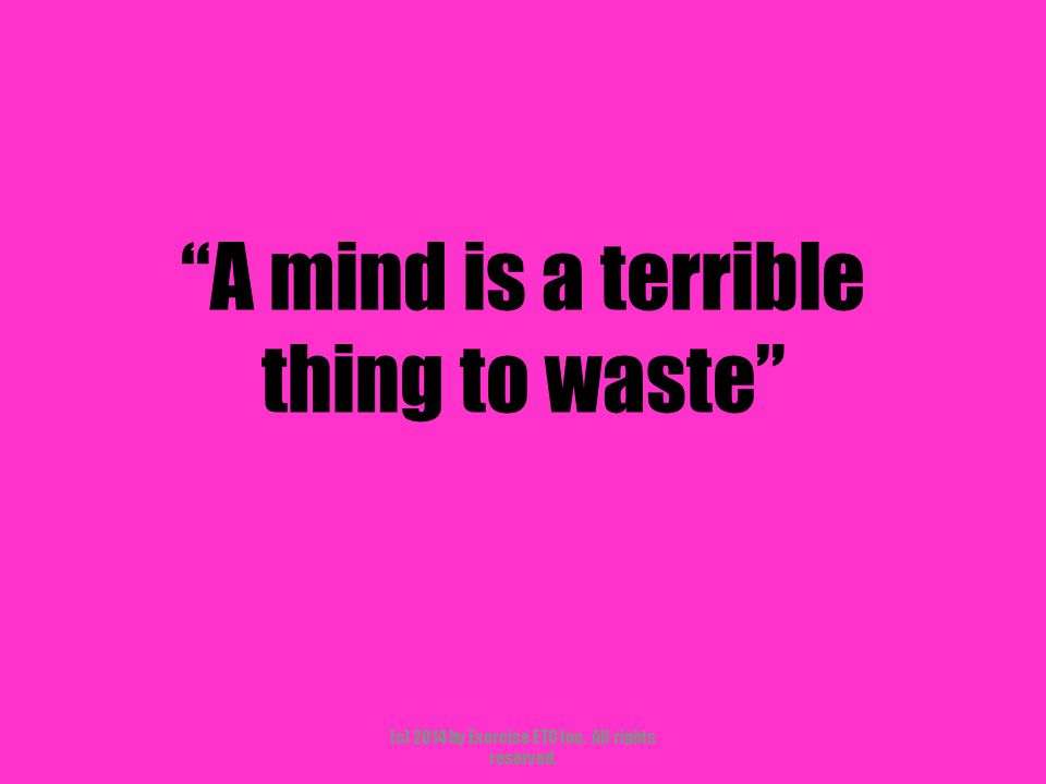 A mind is a terrible thing to waste (c) 2014 by Exercise ETC Inc. All rights reserved.