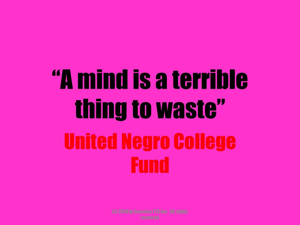 A mind is a terrible thing to waste United Negro College Fund (c) 2014 by Exercise ETC Inc.