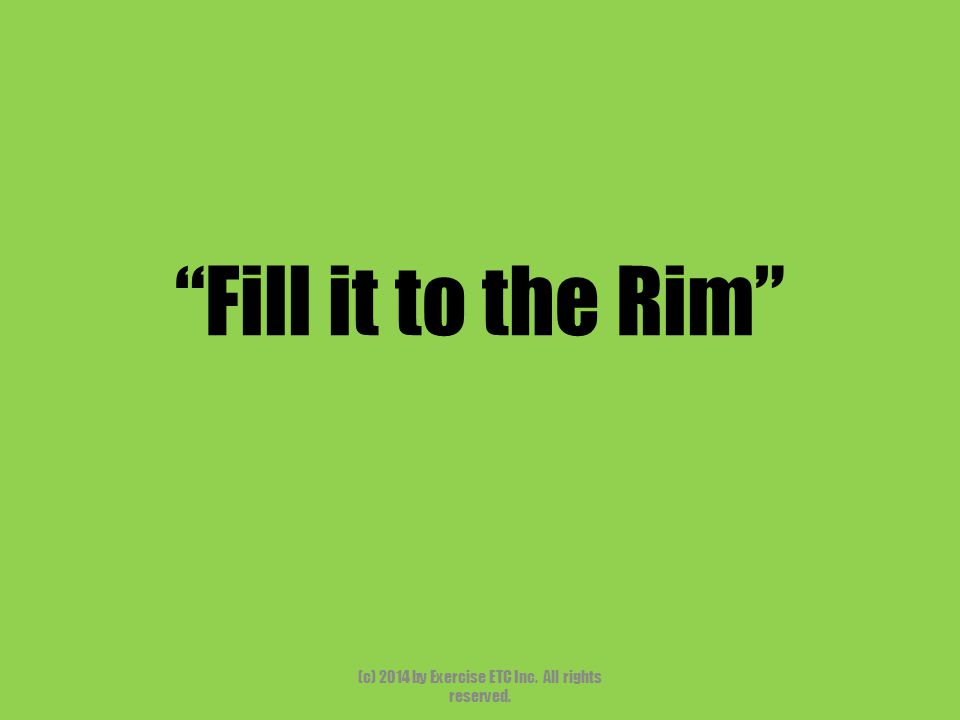 """""""Fill it to the Rim"""" (c) 2014 by Exercise ETC Inc. All rights reserved."""