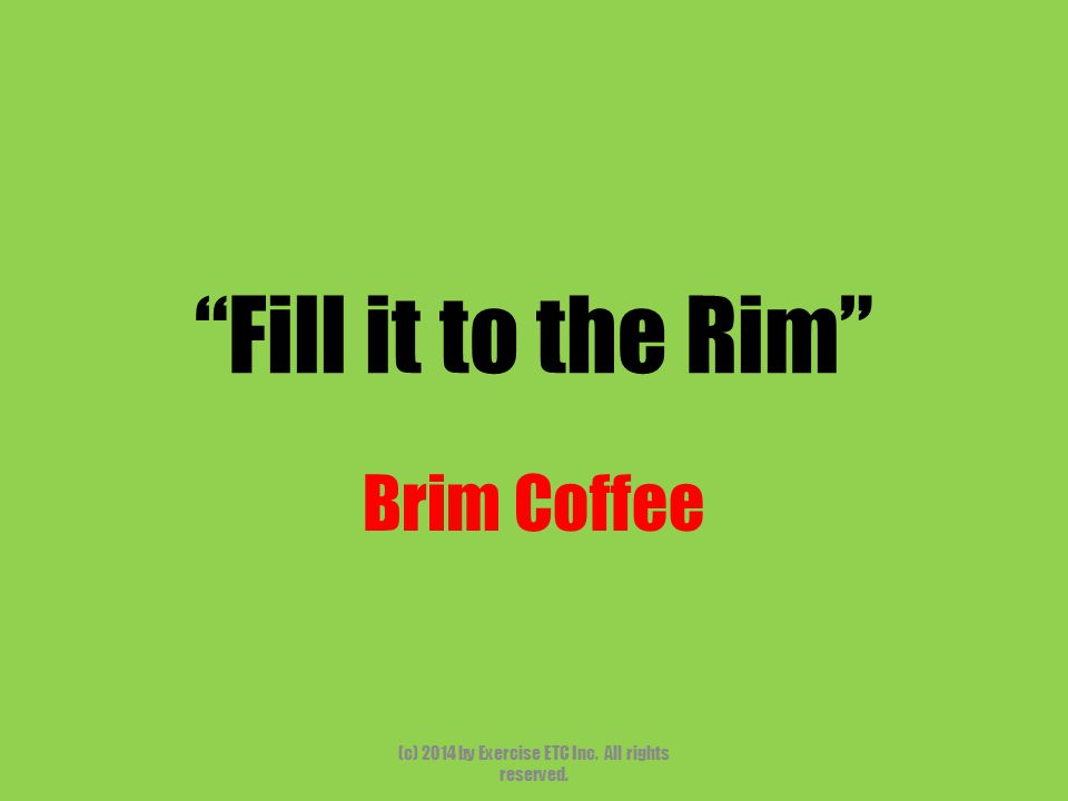 """""""Fill it to the Rim"""" Brim Coffee (c) 2014 by Exercise ETC Inc. All rights reserved."""