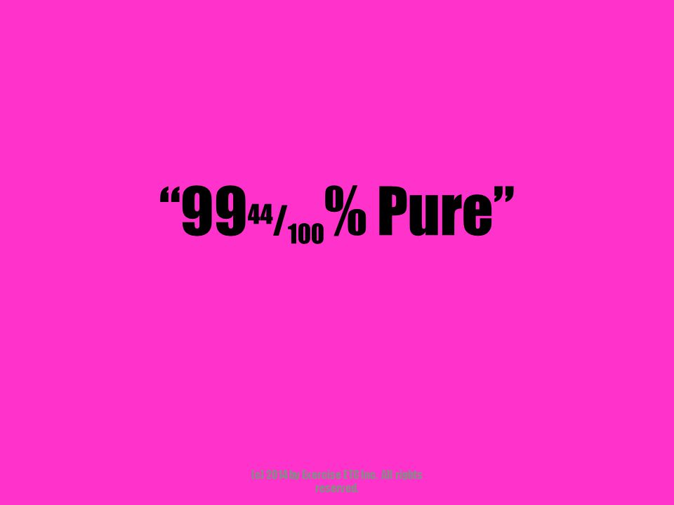 """""""99 44 / 100 % Pure"""" (c) 2014 by Exercise ETC Inc. All rights reserved."""