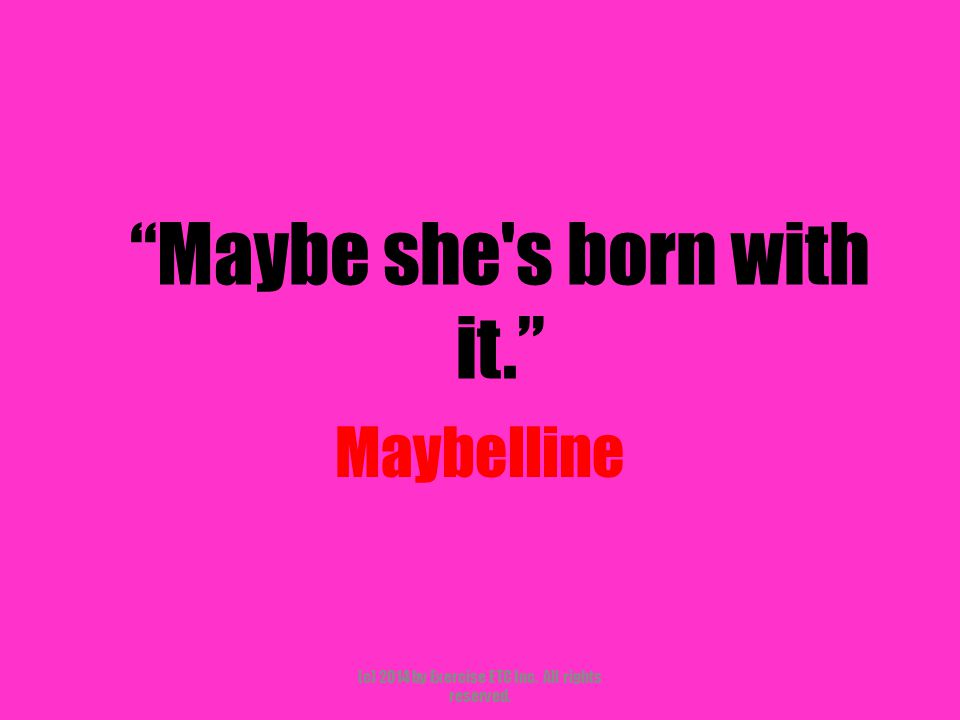 """""""Maybe she's born with it."""" Maybelline (c) 2014 by Exercise ETC Inc. All rights reserved."""