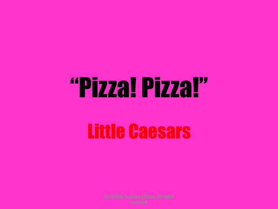 """""""Pizza! Pizza!"""" Little Caesars (c) 2014 by Exercise ETC Inc. All rights reserved."""