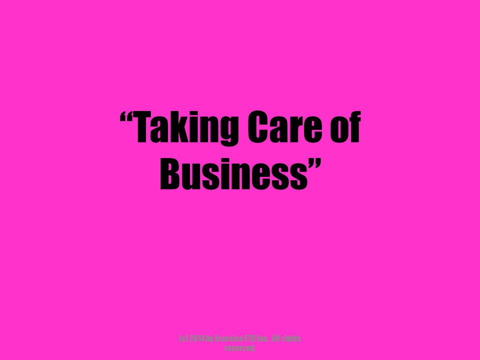 """""""Taking Care of Business"""" (c) 2014 by Exercise ETC Inc. All rights reserved."""