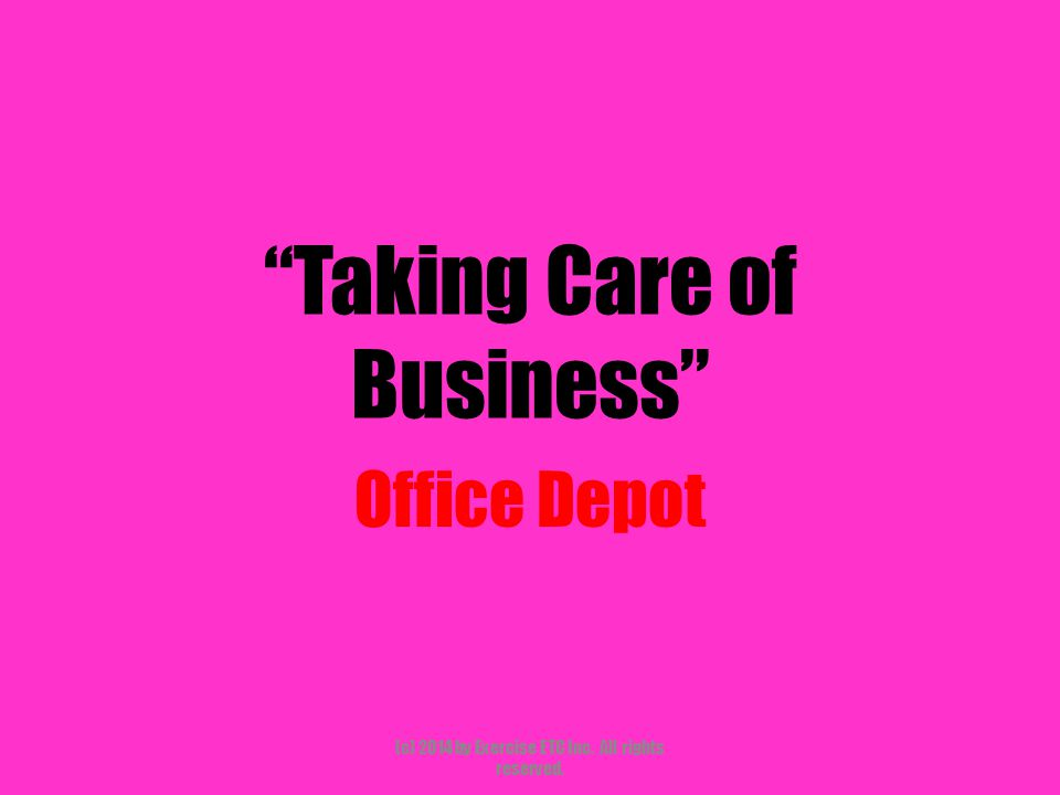 Taking Care of Business Office Depot (c) 2014 by Exercise ETC Inc. All rights reserved.