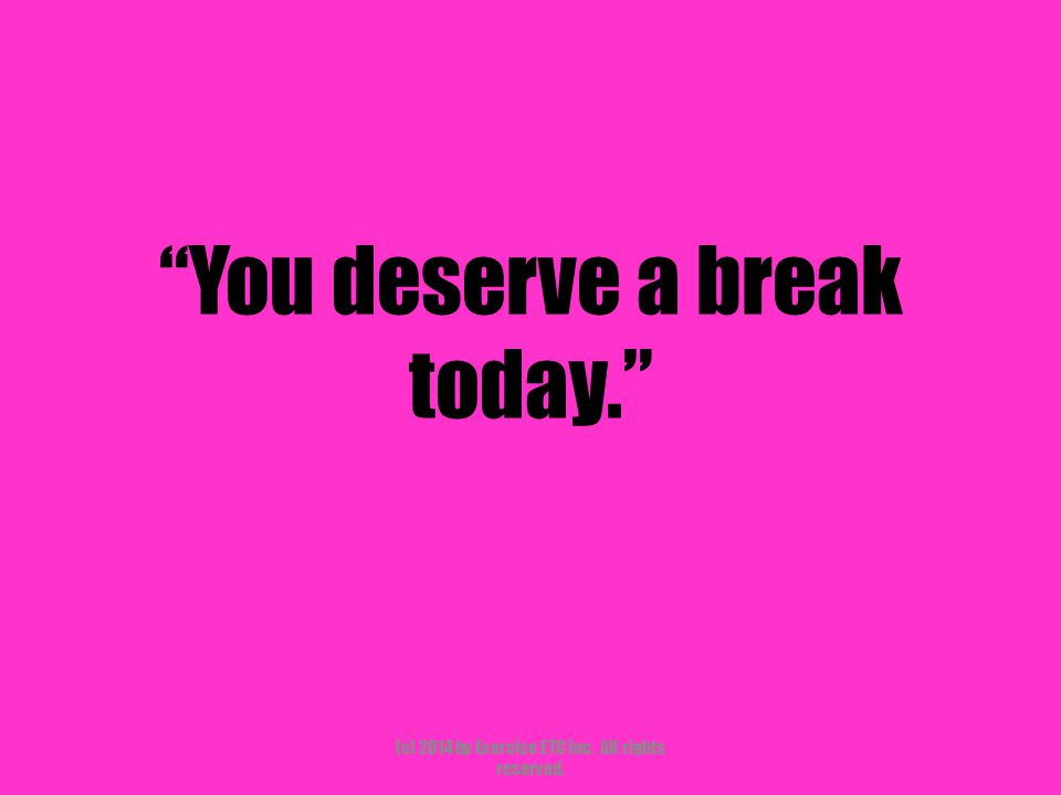 """""""You deserve a break today."""" (c) 2014 by Exercise ETC Inc. All rights reserved."""