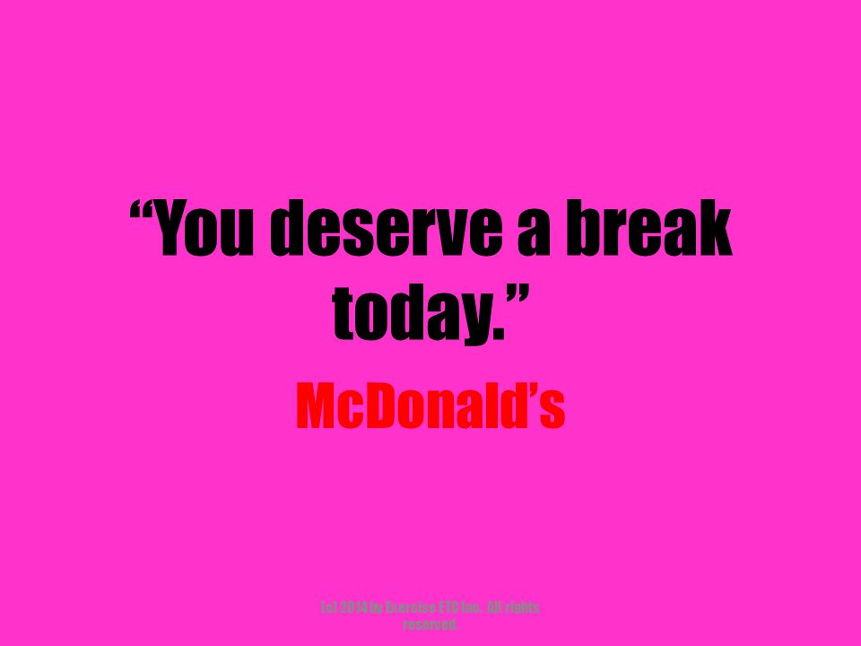 """""""You deserve a break today."""" McDonald's (c) 2014 by Exercise ETC Inc. All rights reserved."""