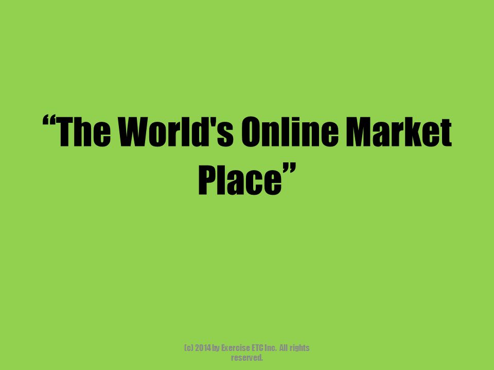 """"""" The World's Online Market Place """" (c) 2014 by Exercise ETC Inc. All rights reserved."""