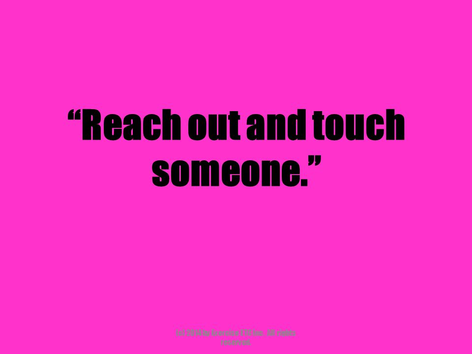 """""""Reach out and touch someone."""" (c) 2014 by Exercise ETC Inc. All rights reserved."""