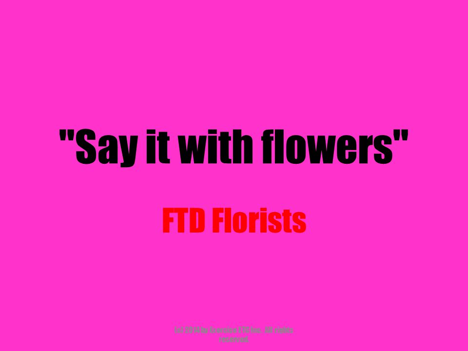 Say it with flowers FTD Florists (c) 2014 by Exercise ETC Inc. All rights reserved.
