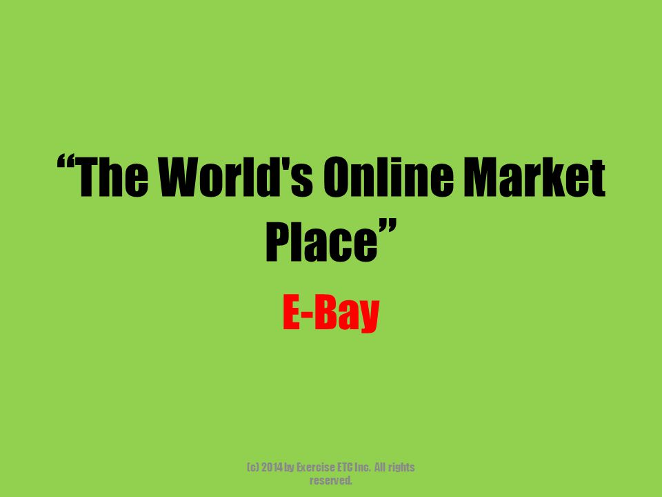 """"""" The World's Online Market Place """" E-Bay (c) 2014 by Exercise ETC Inc. All rights reserved."""