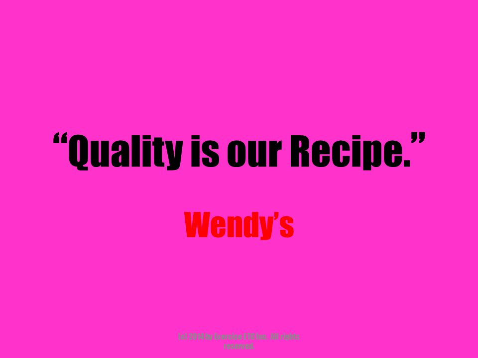 """"""" Quality is our Recipe. """" Wendy's (c) 2014 by Exercise ETC Inc. All rights reserved."""