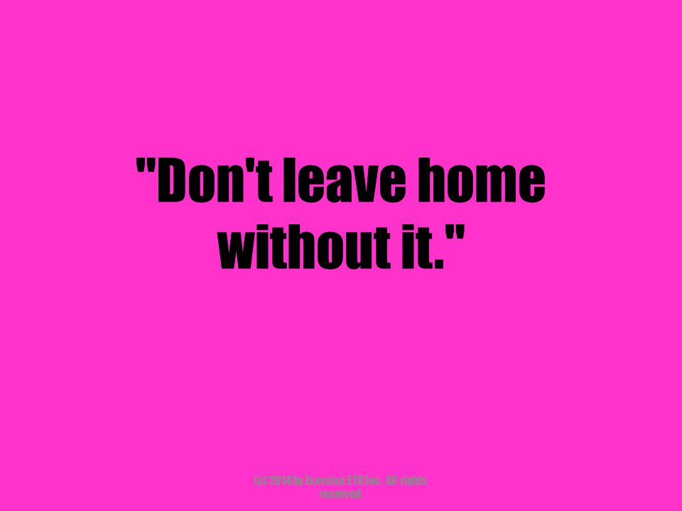 Don t leave home without it. (c) 2014 by Exercise ETC Inc. All rights reserved.