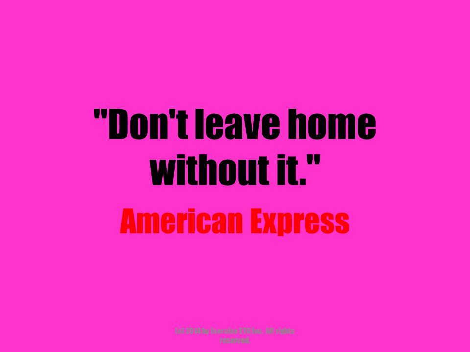 Don t leave home without it. American Express (c) 2014 by Exercise ETC Inc. All rights reserved.