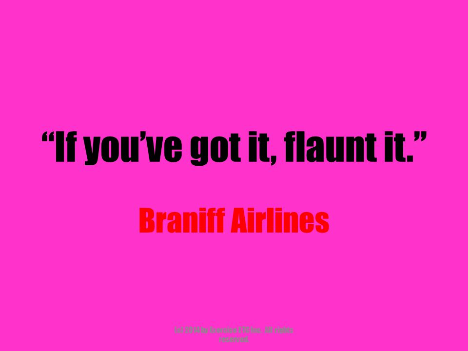 """""""If you've got it, flaunt it."""" Braniff Airlines (c) 2014 by Exercise ETC Inc. All rights reserved."""