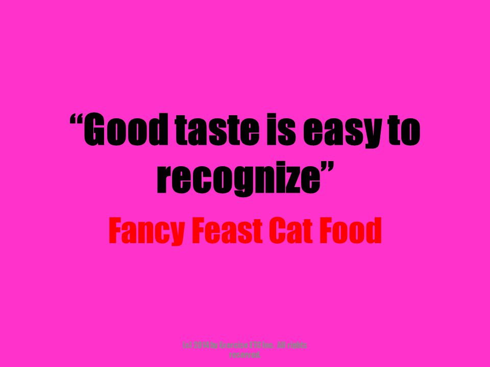 """""""Good taste is easy to recognize"""" Fancy Feast Cat Food (c) 2014 by Exercise ETC Inc. All rights reserved."""