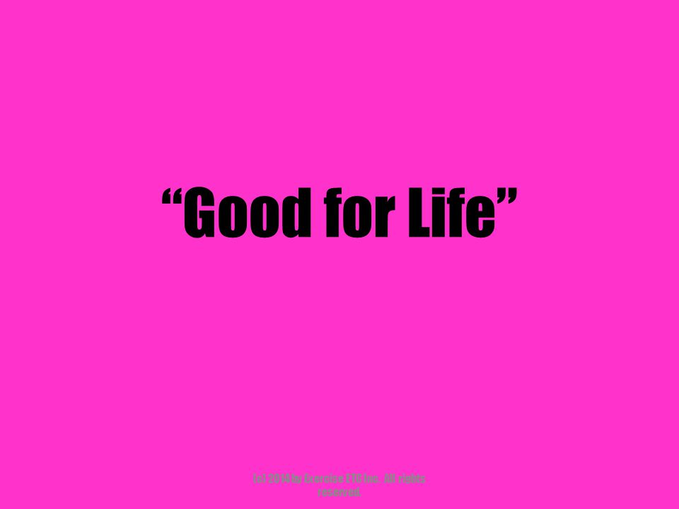 """""""Good for Life"""" (c) 2014 by Exercise ETC Inc. All rights reserved."""