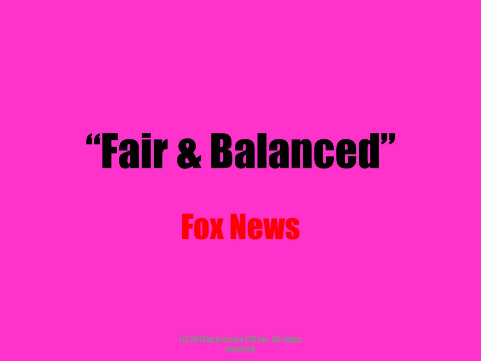 """""""Fair & Balanced"""" Fox News (c) 2014 by Exercise ETC Inc. All rights reserved."""
