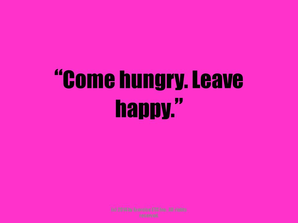 """"""" Come hungry. Leave happy. """" (c) 2014 by Exercise ETC Inc. All rights reserved."""