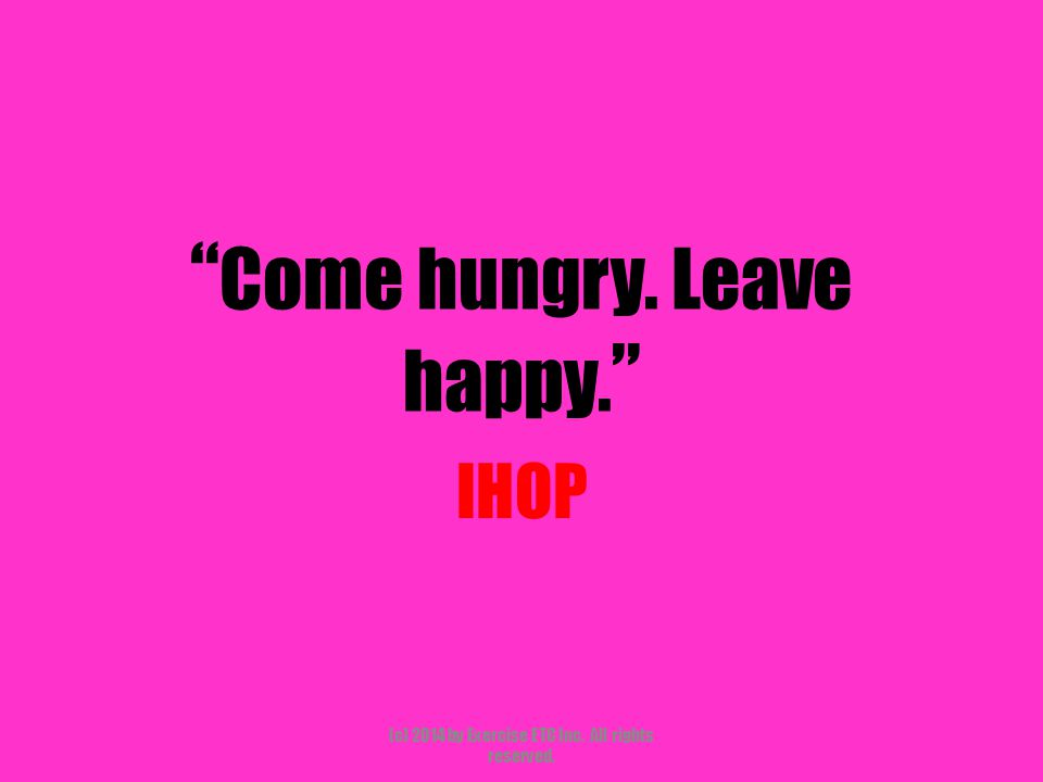 """"""" Come hungry. Leave happy. """" IHOP (c) 2014 by Exercise ETC Inc. All rights reserved."""