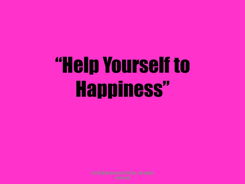 """""""Help Yourself to Happiness"""" (c) 2014 by Exercise ETC Inc. All rights reserved."""
