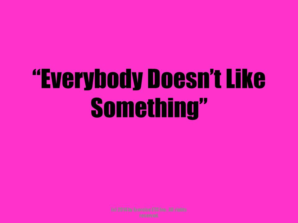 """""""Everybody Doesn't Like Something"""" (c) 2014 by Exercise ETC Inc. All rights reserved."""