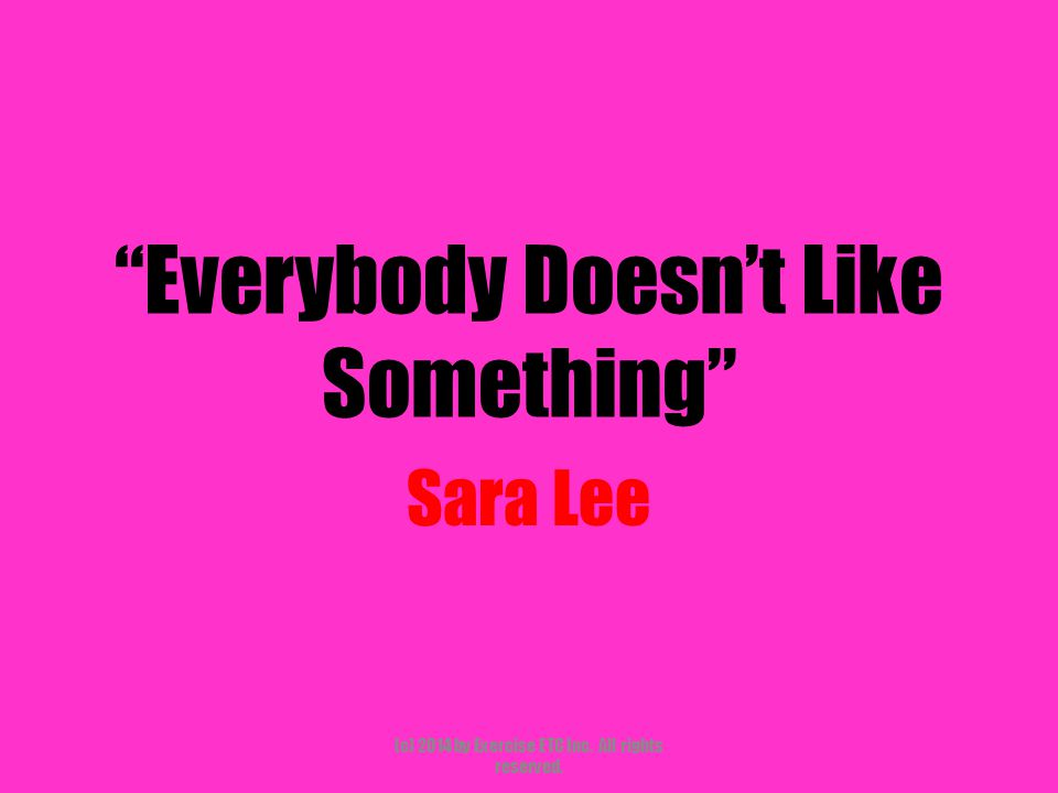 Everybody Doesn't Like Something Sara Lee (c) 2014 by Exercise ETC Inc. All rights reserved.