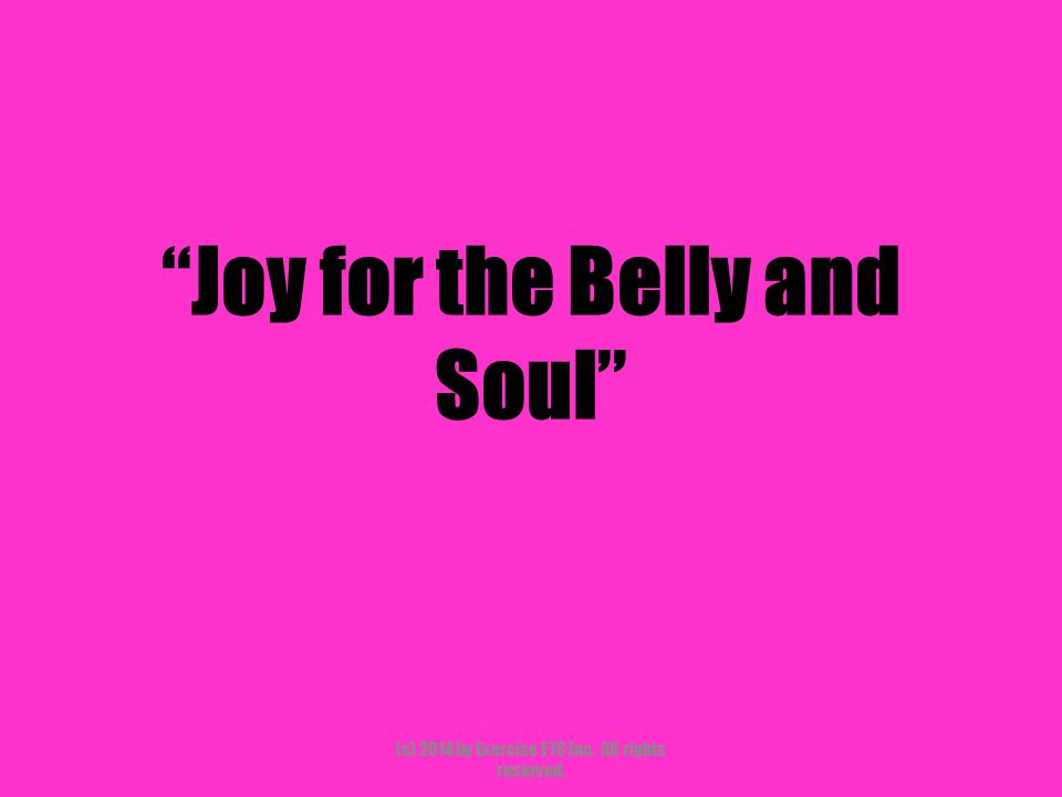 """""""Joy for the Belly and Soul"""" (c) 2014 by Exercise ETC Inc. All rights reserved."""