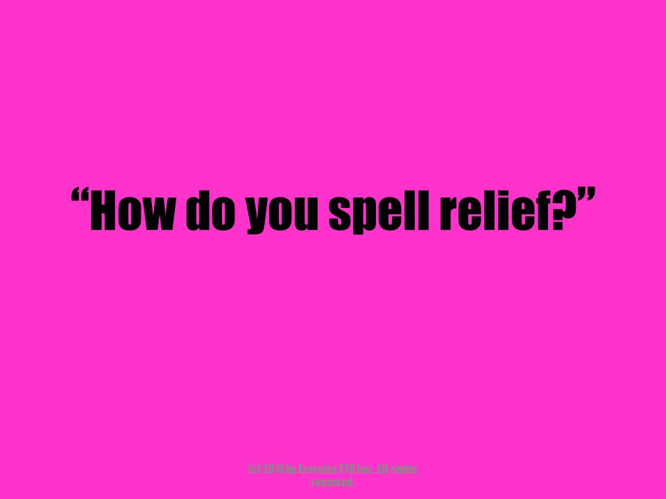 """"""" How do you spell relief? """" (c) 2014 by Exercise ETC Inc. All rights reserved."""