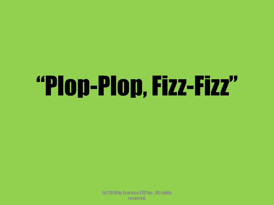 """""""Plop-Plop, Fizz-Fizz"""" (c) 2014 by Exercise ETC Inc. All rights reserved."""