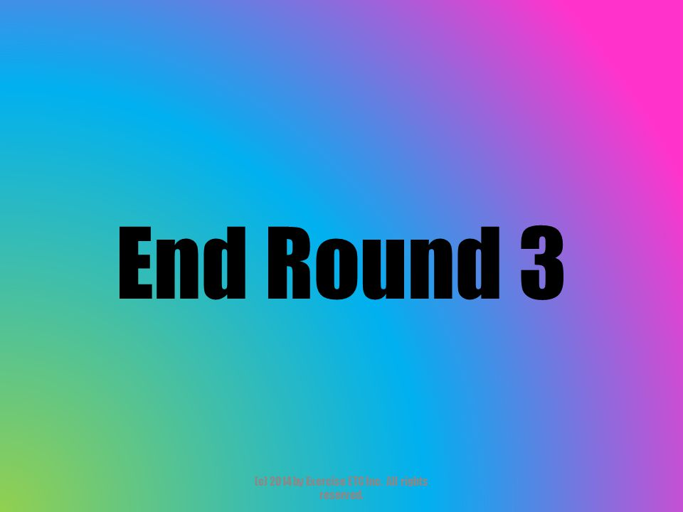 End Round 3 (c) 2014 by Exercise ETC Inc. All rights reserved.