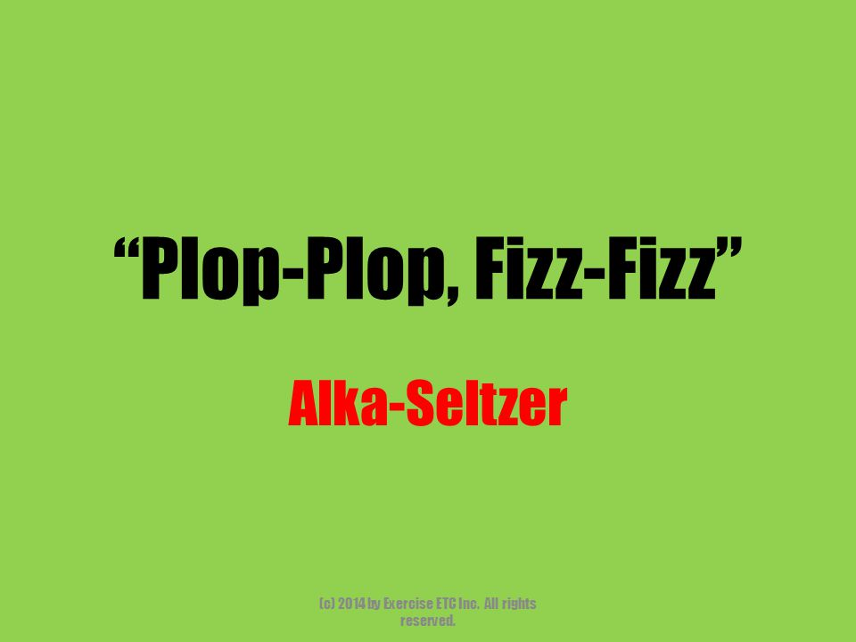 Plop-Plop, Fizz-Fizz Alka-Seltzer (c) 2014 by Exercise ETC Inc. All rights reserved.