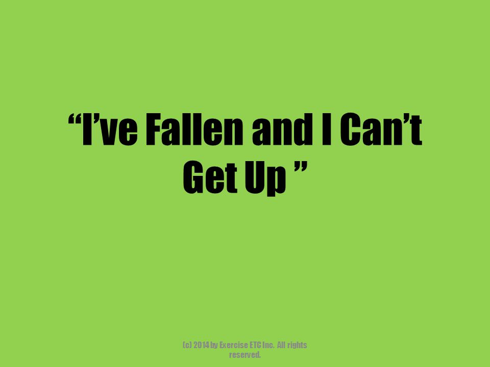 """""""I've Fallen and I Can't Get Up """" (c) 2014 by Exercise ETC Inc. All rights reserved."""