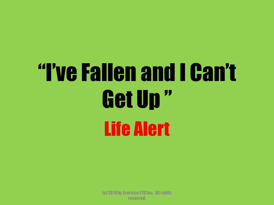 """""""I've Fallen and I Can't Get Up """" Life Alert (c) 2014 by Exercise ETC Inc. All rights reserved."""