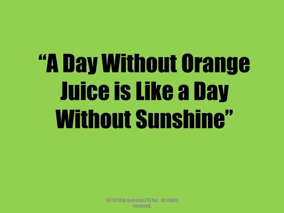 A Day Without Orange Juice is Like a Day Without Sunshine (c) 2014 by Exercise ETC Inc.