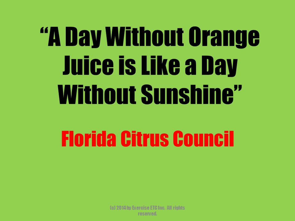 """""""A Day Without Orange Juice is Like a Day Without Sunshine"""" Florida Citrus Council (c) 2014 by Exercise ETC Inc. All rights reserved."""