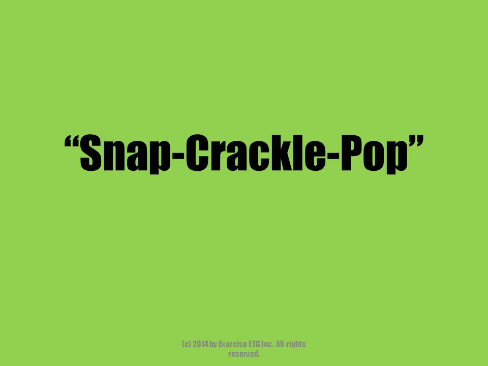 Snap-Crackle-Pop (c) 2014 by Exercise ETC Inc. All rights reserved.