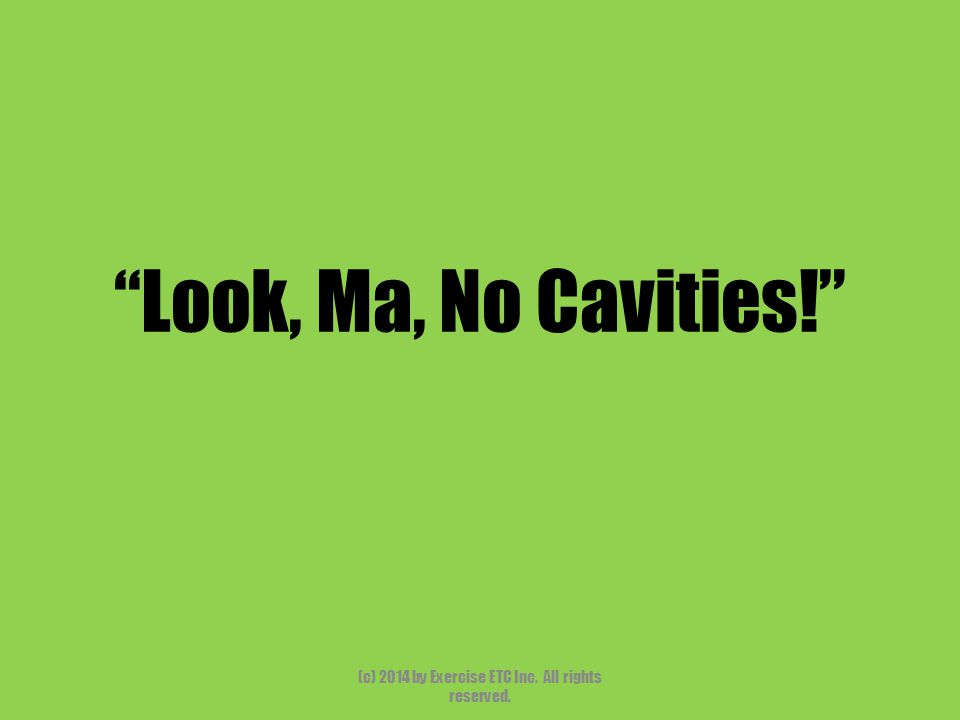 """""""Look, Ma, No Cavities!"""" (c) 2014 by Exercise ETC Inc. All rights reserved."""