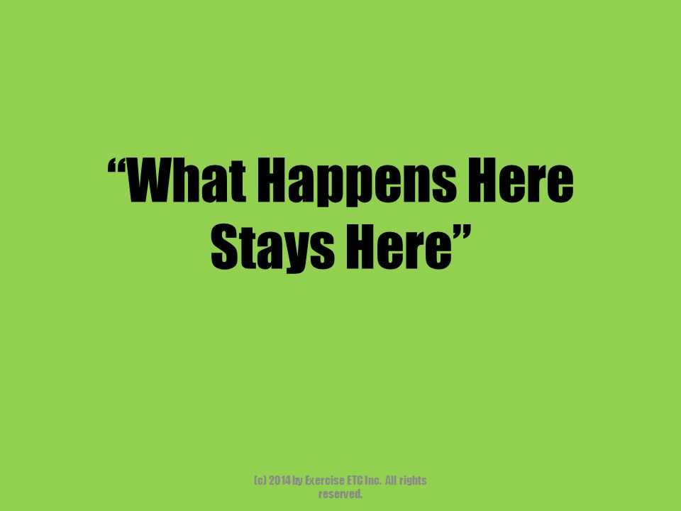 """""""What Happens Here Stays Here"""" (c) 2014 by Exercise ETC Inc. All rights reserved."""
