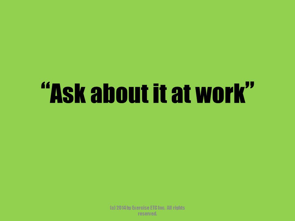 """"""" Ask about it at work """" (c) 2014 by Exercise ETC Inc. All rights reserved."""