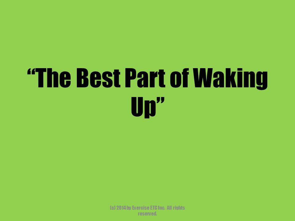 """""""The Best Part of Waking Up"""" (c) 2014 by Exercise ETC Inc. All rights reserved."""