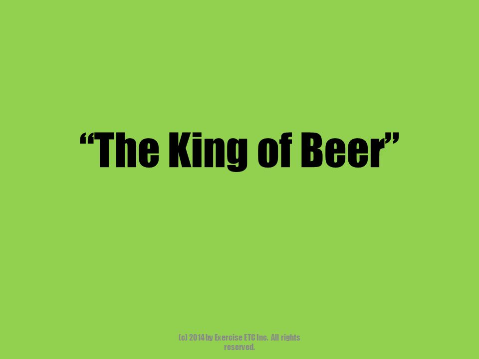 """""""The King of Beer"""" (c) 2014 by Exercise ETC Inc. All rights reserved."""