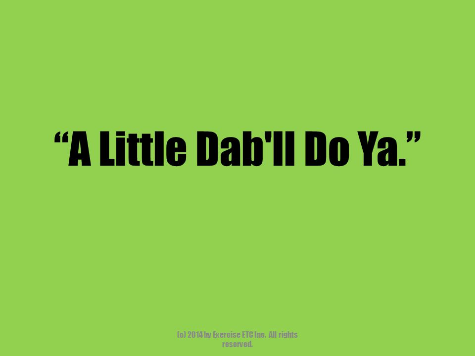 """""""A Little Dab'll Do Ya."""" (c) 2014 by Exercise ETC Inc. All rights reserved."""
