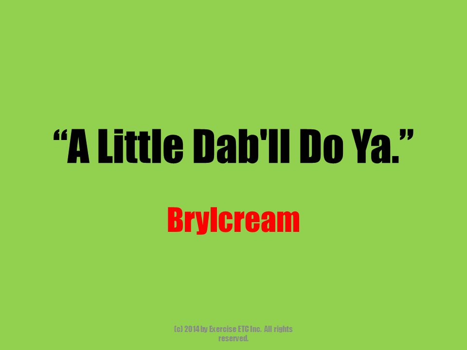 A Little Dab ll Do Ya. Brylcream (c) 2014 by Exercise ETC Inc. All rights reserved.