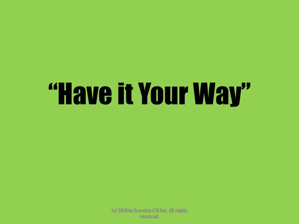 """""""Have it Your Way"""" (c) 2014 by Exercise ETC Inc. All rights reserved."""