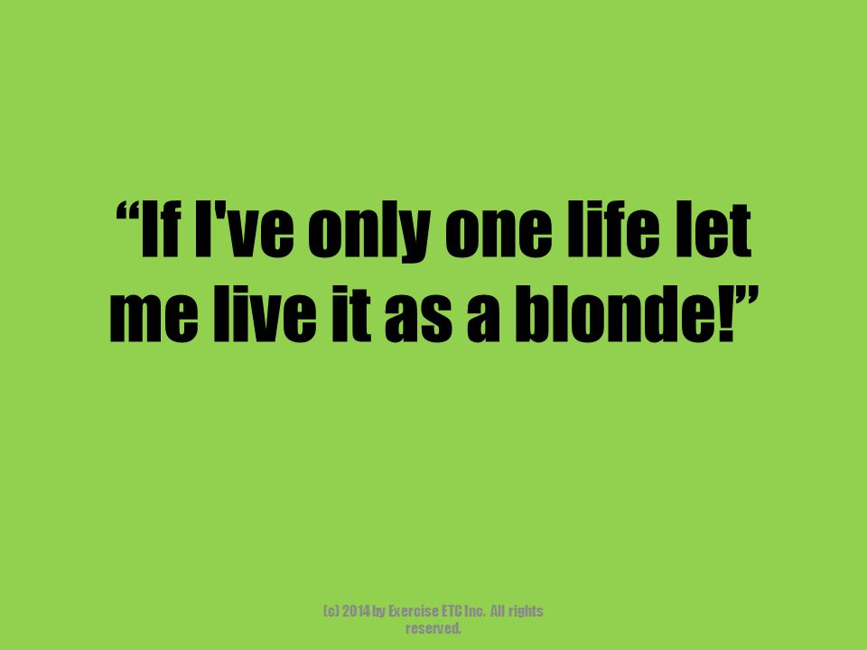"""""""If I've only one life let me live it as a blonde!"""" (c) 2014 by Exercise ETC Inc. All rights reserved."""